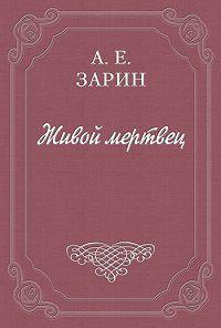 Андрей Зарин -Живой мертвец
