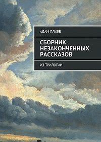 Адам Плиев -Сборник незаконченных рассказов. Из трилогии