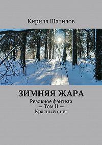 Кирилл Шатилов -Зимняяжара. Реальное фэнтези– ТомII– Красныйснег