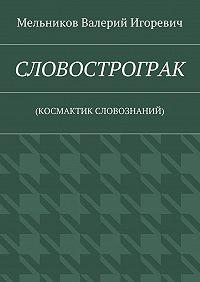 Валерий Игоревич Мельников -СЛОВОСТРОГРАК. (КОСМАКТИК СЛОВОЗНАНИЙ)
