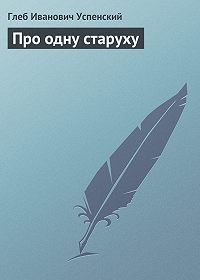 Глеб Успенский - Про одну старуху