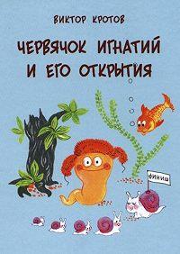 Виктор Кротов -Червячок Игнатий и его открытия. 20 сказочных историй