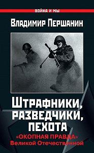 Владимир Першанин -Штрафники, разведчики, пехота. «Окопная правда» Великой Отечественной