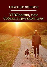 Александр Кириллов - УГОЛовник, или Собака в грустном углу