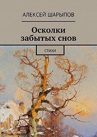 Алексей Шарыпов - Осколки забытыхснов