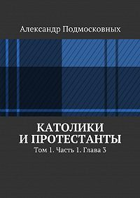 Александр Подмосковных -Католики ипротестанты. Том 1. Часть 1. Глава3