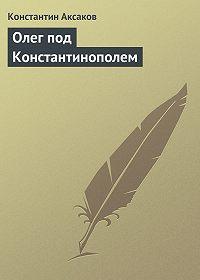Константин Аксаков -Олег под Константинополем