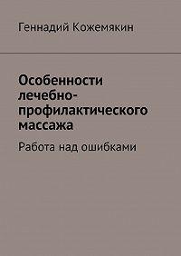Геннадий Кожемякин -Особенности лечебно-профилактического массажа. Работа над ошибками