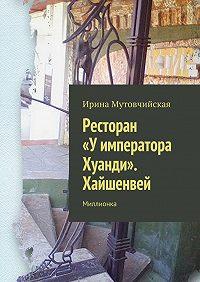 Ирина Мутовчийская -Ресторан «Уимператора Хуанди». Хайшенвей