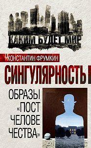 Коллектив Авторов, Константин Фрумкин - Сингулярность. Образы «постчеловечества» (сборник)