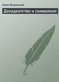 Аким Волынский -Декадентство и символизм