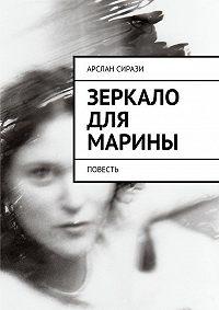 Арслан Сирази -Зеркало для Марины. Повесть