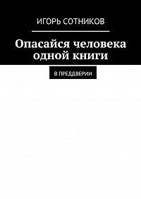 Игорь Сотников -Опасайся человека одной книги. Впреддверии