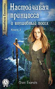 Олег Ткачёв -Настойчивая принцесса и волшебный посох