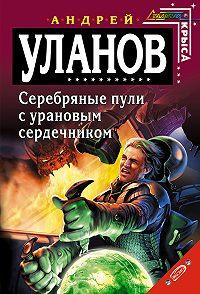 Андрей Уланов -Серебряные пули с урановым сердечником