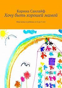 Карина Санлайф -Хочу быть хорошей мамой. Мир мамы иребёнка от 0до7лет
