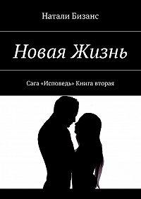 Натали Бизанс -Новая Жизнь. Сага «Исповедь» Книга вторая