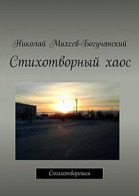 Николай Михеев-Богучанский -Стихотворный хаос. Стихотворения