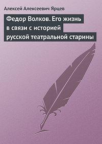 Алексей Алексеевич Ярцев -Федор Волков. Его жизнь в связи с историей русской театральной старины