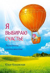 Юлия Козловская - Я выбираю счастье. Заметки оптимиста