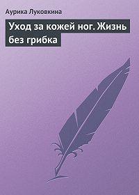 Аурика Луковкина -Уход за кожей ног. Жизнь без грибка