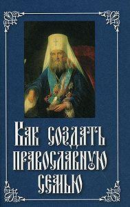 Святитель Филарет Московский -Как создать православную семью