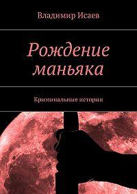 Владимир Исаев -Рождение маньяка. Криминальные истории