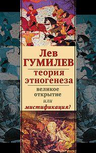 Коллектив Авторов -Лев Гумилев. Теория этногенеза. Великое открытие или мистификация? (сборник)