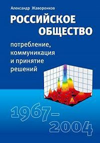 Александр Жаворонков -Российское общество: потребление, коммуникация и принятие решений. 1967-2004 годы