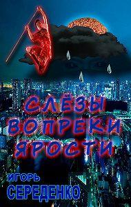 Игорь Середенко -Слёзы вопреки ярости