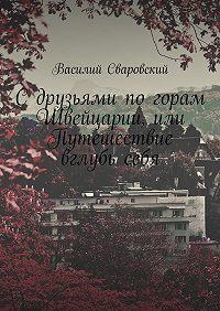 Василий Сваровский -С друзьями по горам Швейцарии, или Путешествие вглубьсебя