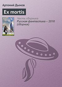 Артемий Дымов -Ex mortis