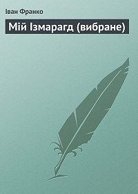 Іван Франко - Мій Ізмарагд (вибране)