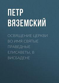 Петр Андреевич Вяземский -Освящение церкви во имя Святые Праведные Елисаветы, в Висбадене