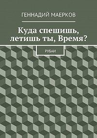 Геннадий Маерков - Куда спешишь, летишьты, Время? Рубаи