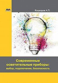 Андрей Кашкаров -Современные осветительные приборы: выбор, подключение, безопасность