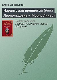 Елена Арсеньева -Нарцисс для принцессы (Анна Леопольдовна – Морис Линар)