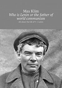 Max Klim -Who is Lenin or the father of world communism. All about the life ofV. I.Lenin