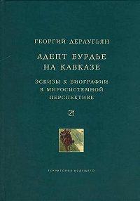 Георгий Дерлугьян -Адепт Бурдье на Кавказе: Эскизы к биографии в миросистемной перспективе