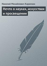 Николай Карамзин -Нечто о науках, искусствах и просвещении