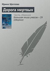 Ирина Щеглова -Дорога мертвых