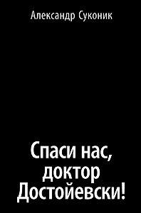 Александр Суконик - Спаси нас, доктор Достойевски!