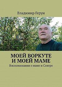 Владимир Герун -Моей Воркуте имоеймаме. Воспоминания омаме иСевере