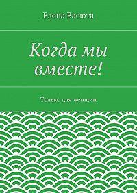 Елена Васюта -Когда мы вместе!