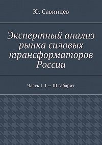 Ю. Савинцев - Экспертный анализ рынка силовых трансформаторов России. Часть 1. I– III габарит