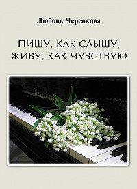 Любовь Черенкова - Пишу, как слышу, живу, как чувствую