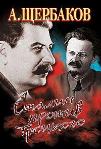 Алексей Щербаков - Сталин против Троцкого
