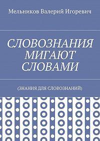 Валерий Мельников -СЛОВОЗНАНИЯ МИГАЮТ СЛОВАМИ. (ЗНАНИЯ ДЛЯ СЛОВОЗНАНИЙ)