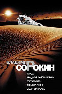 Владимир Сорокин -Норма. Тридцатая любовь Марины. Голубое сало. День опричника. Сахарный Кремль