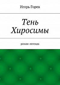 Игорь Горев -Тень Хиросимы